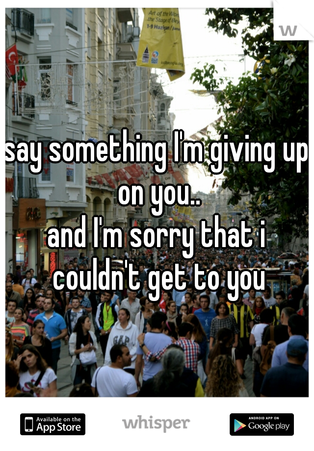 say something I'm giving up on you.. and I'm sorry that i couldn't get to you