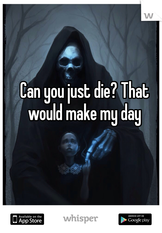 Can you just die? That would make my day