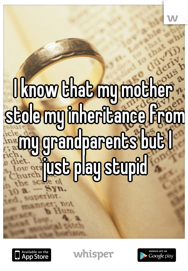I know that my mother stole my inheritance from my grandparents but I just play stupid