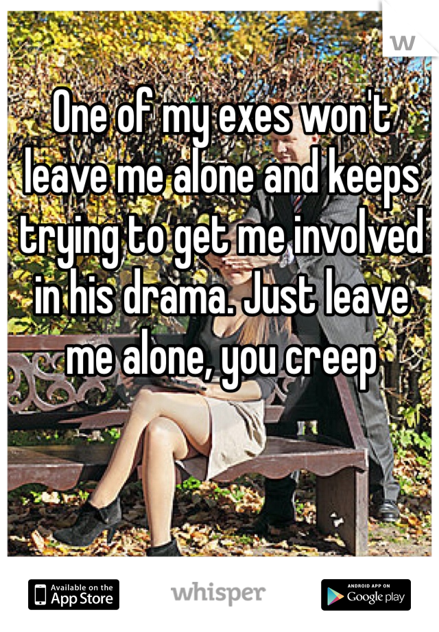 One of my exes won't leave me alone and keeps trying to get me involved in his drama. Just leave me alone, you creep