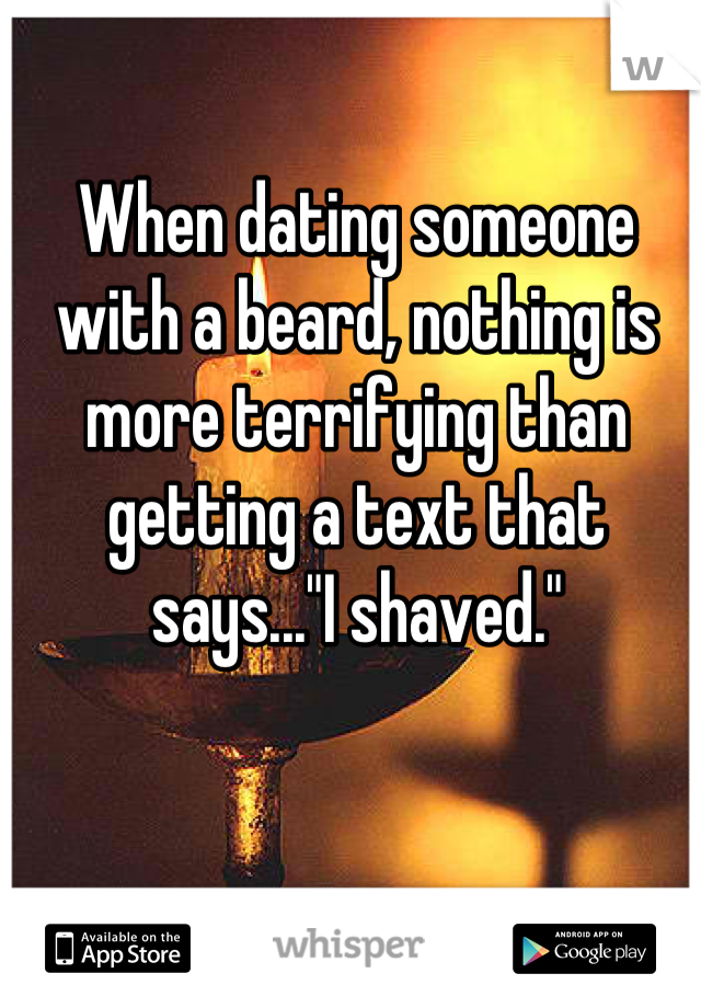 """When dating someone with a beard, nothing is more terrifying than getting a text that says...""""I shaved."""""""