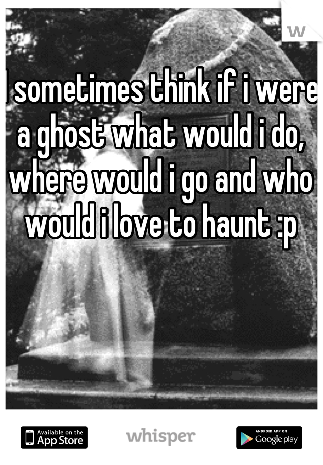 I sometimes think if i were a ghost what would i do, where would i go and who would i love to haunt :p