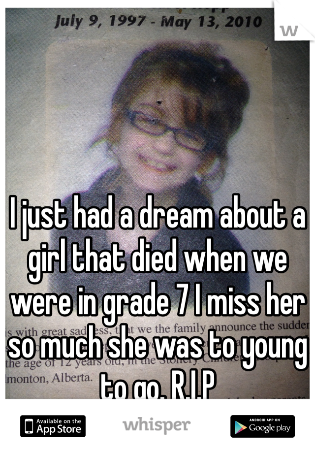 I just had a dream about a girl that died when we were in grade 7 I miss her so much she was to young to go. R.I.P
