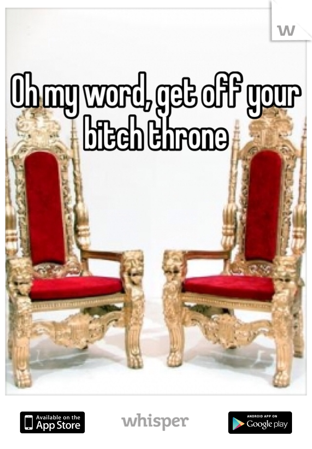 Oh my word, get off your bitch throne