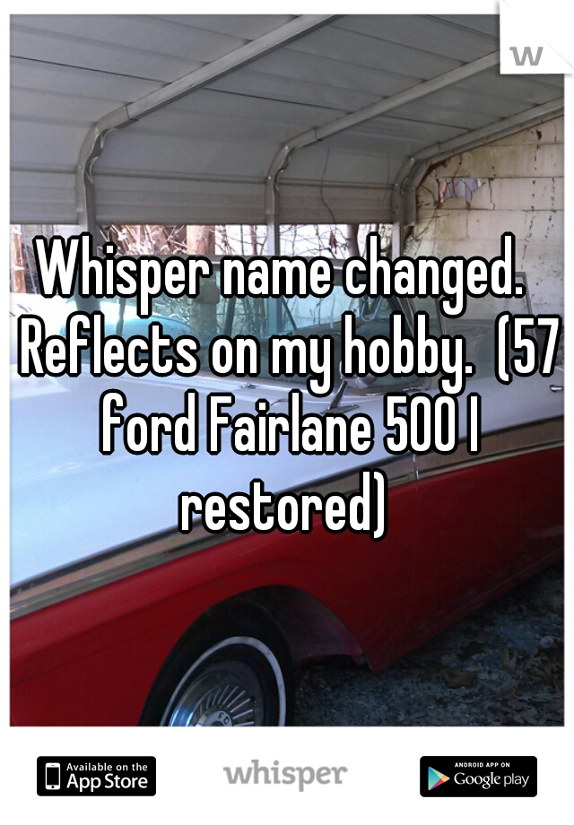 Whisper name changed.  Reflects on my hobby.  (57 ford Fairlane 500 I restored)