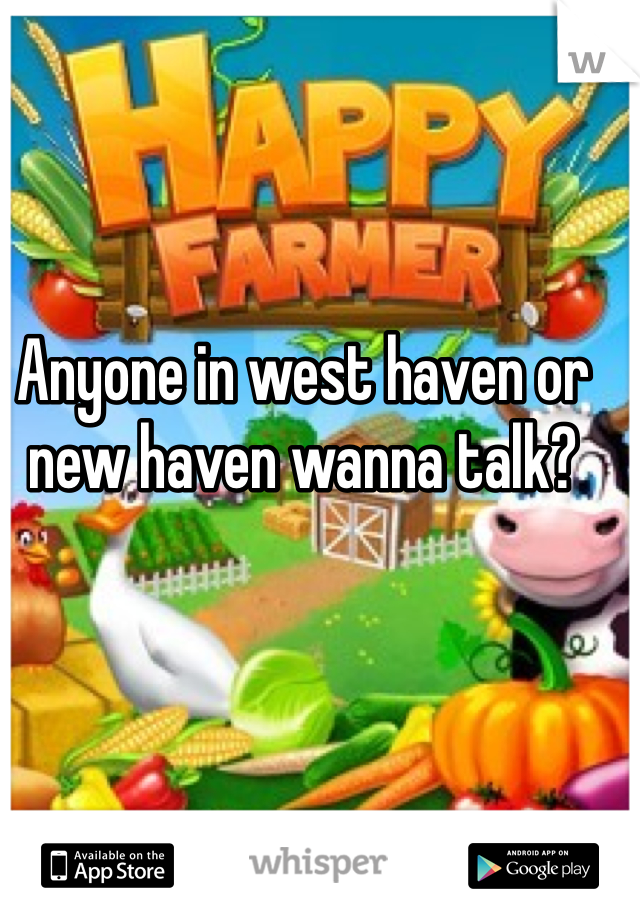 Anyone in west haven or new haven wanna talk?
