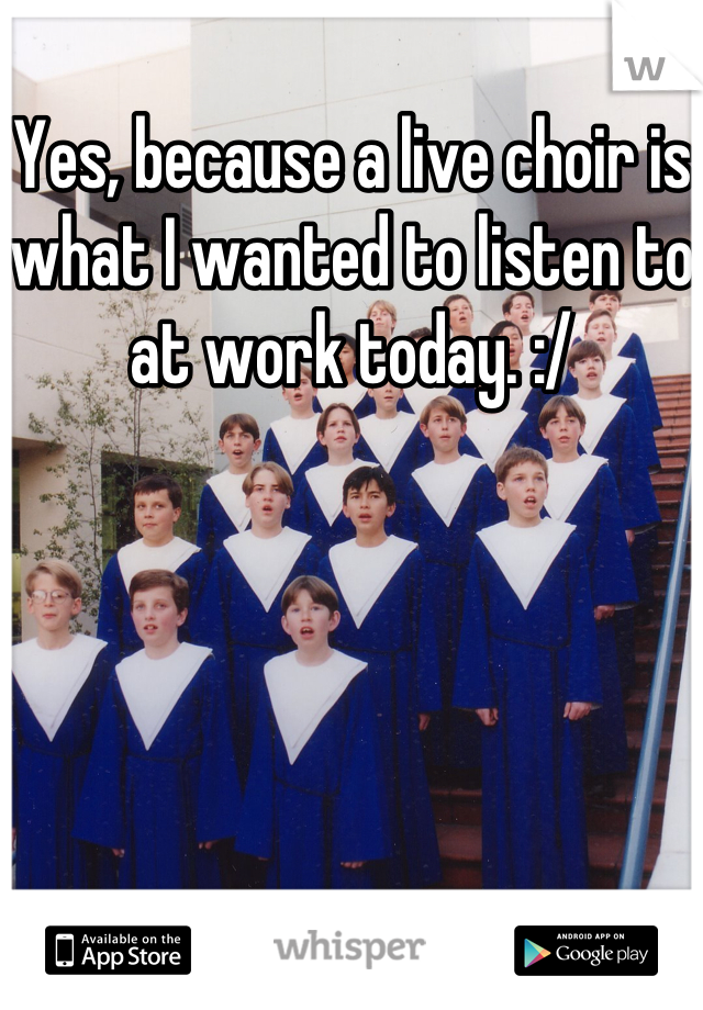 Yes, because a live choir is what I wanted to listen to at work today. :/