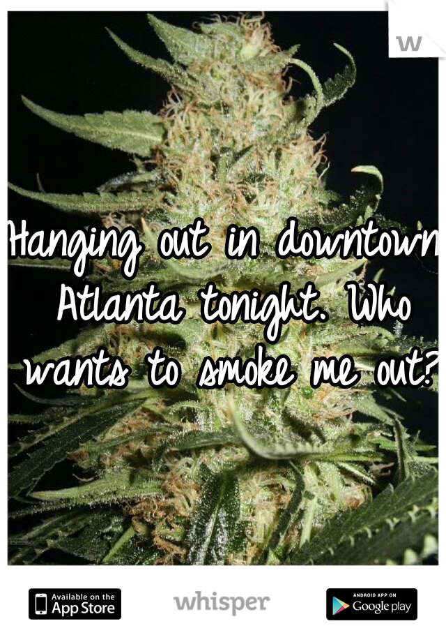 Hanging out in downtown Atlanta tonight. Who wants to smoke me out?