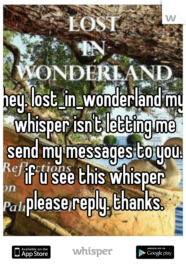 hey. lost_in_wonderland my whisper isn't letting me send my messages to you. if u see this whisper please reply. thanks.