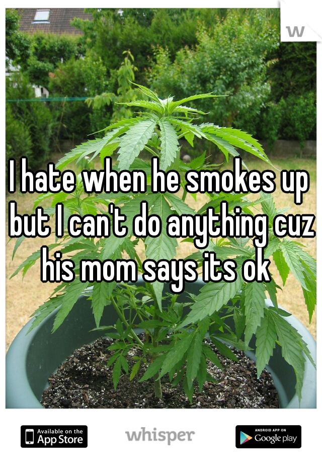 I hate when he smokes up but I can't do anything cuz his mom says its ok