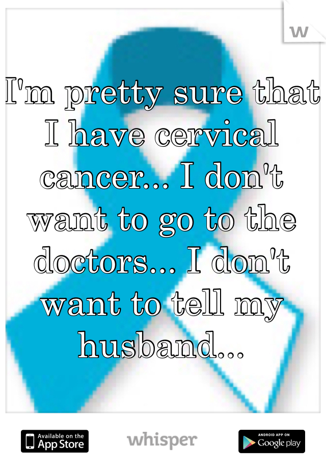 I'm pretty sure that I have cervical cancer... I don't want to go to the doctors... I don't want to tell my husband...