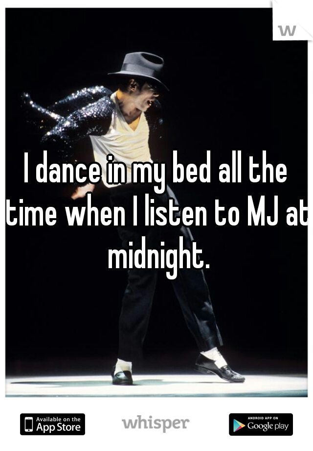 I dance in my bed all the time when I listen to MJ at midnight.