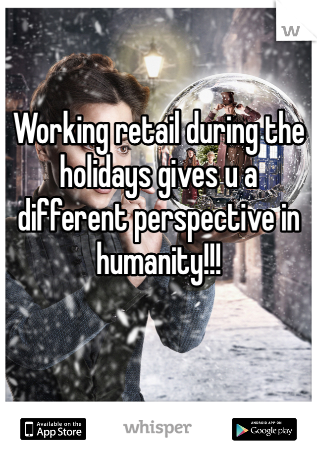 Working retail during the holidays gives u a different perspective in humanity!!!
