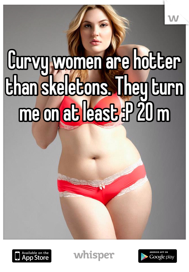 Curvy women are hotter than skeletons. They turn me on at least :P 20 m