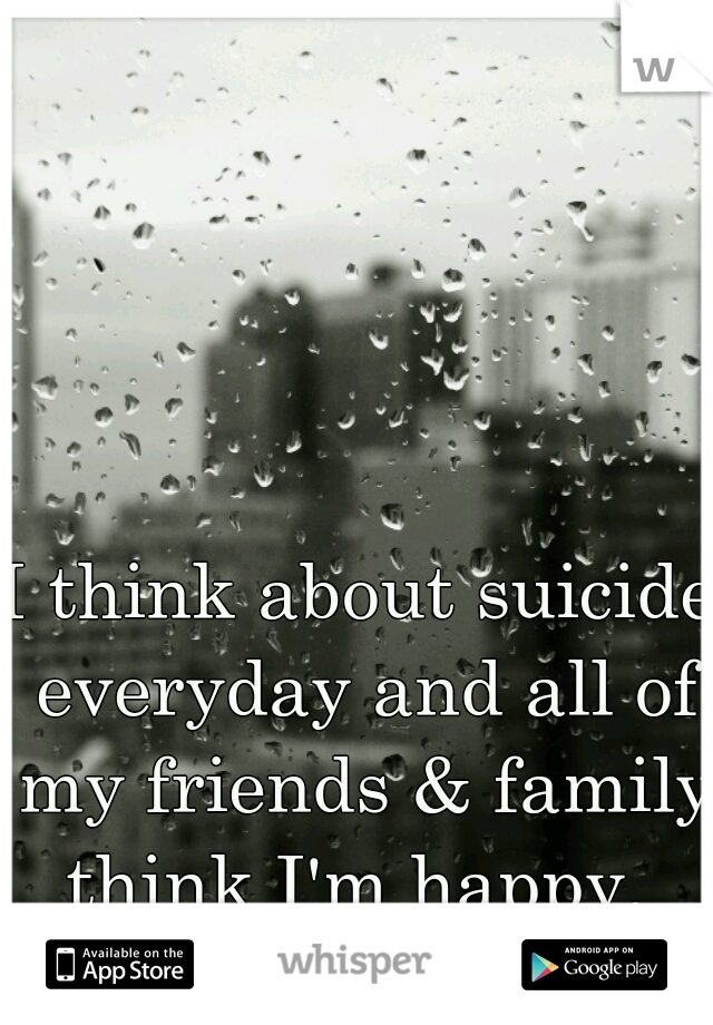 I think about suicide everyday and all of my friends & family think I'm happy.