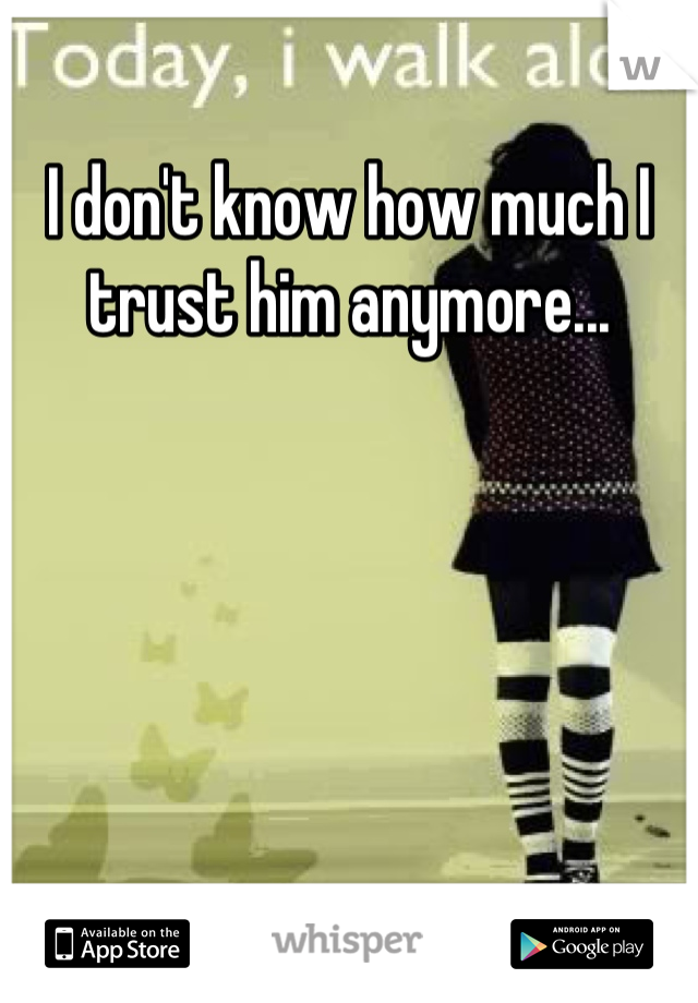 I don't know how much I trust him anymore...