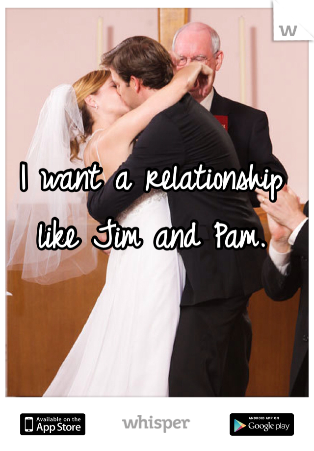 I want a relationship like Jim and Pam.