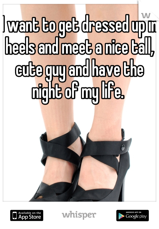 I want to get dressed up in heels and meet a nice tall, cute guy and have the night of my life.