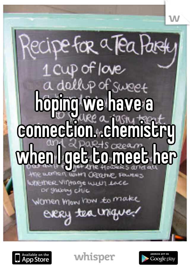 hoping we have a connection. .chemistry when I get to meet her