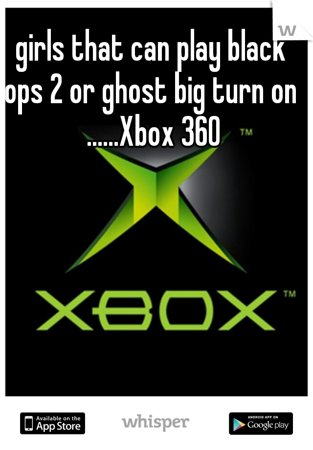 girls that can play black ops 2 or ghost big turn on  ......Xbox 360