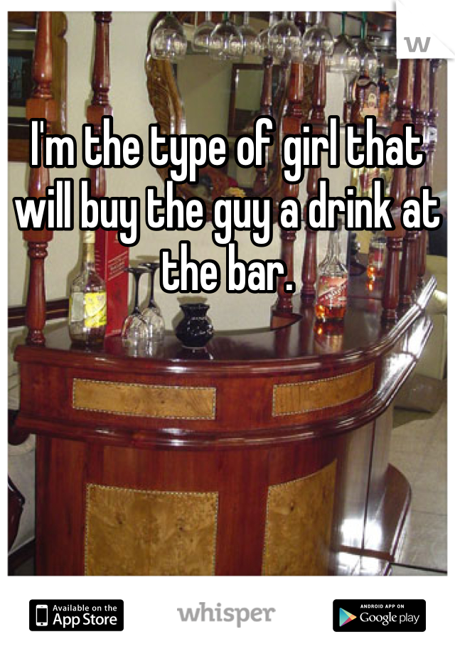 I'm the type of girl that will buy the guy a drink at the bar.