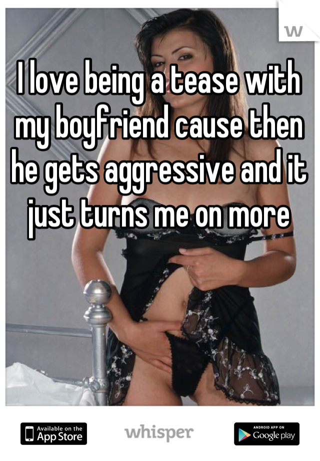 I love being a tease with my boyfriend cause then he gets aggressive and it just turns me on more