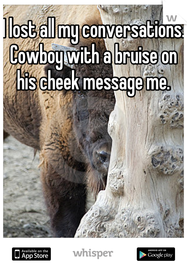 I lost all my conversations. Cowboy with a bruise on his cheek message me.