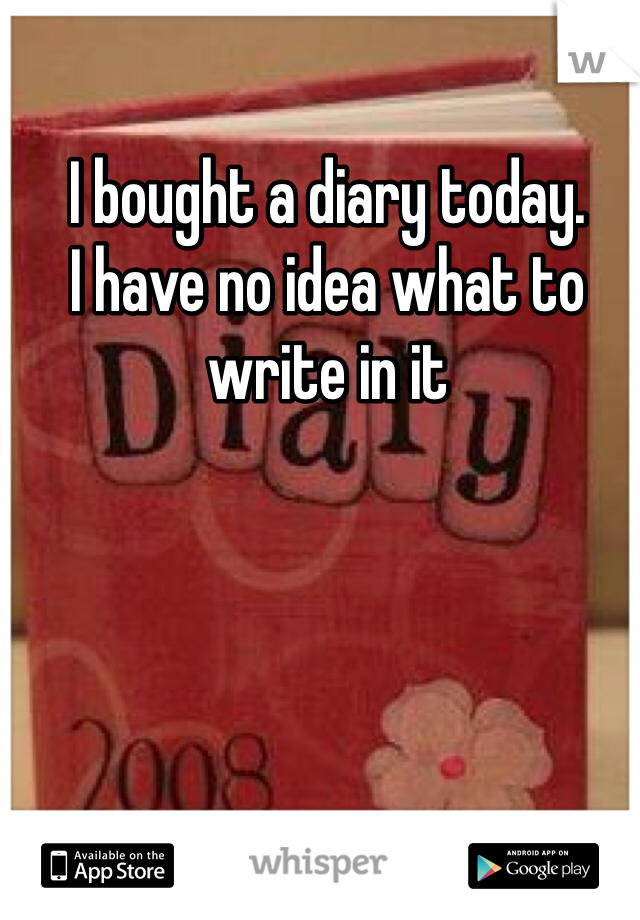 I bought a diary today. I have no idea what to write in it