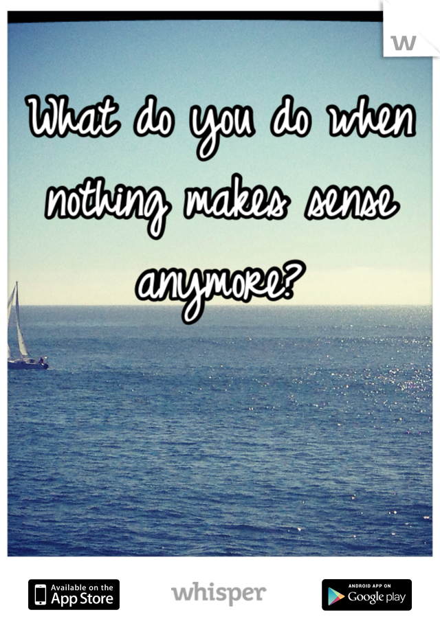 What do you do when nothing makes sense anymore?