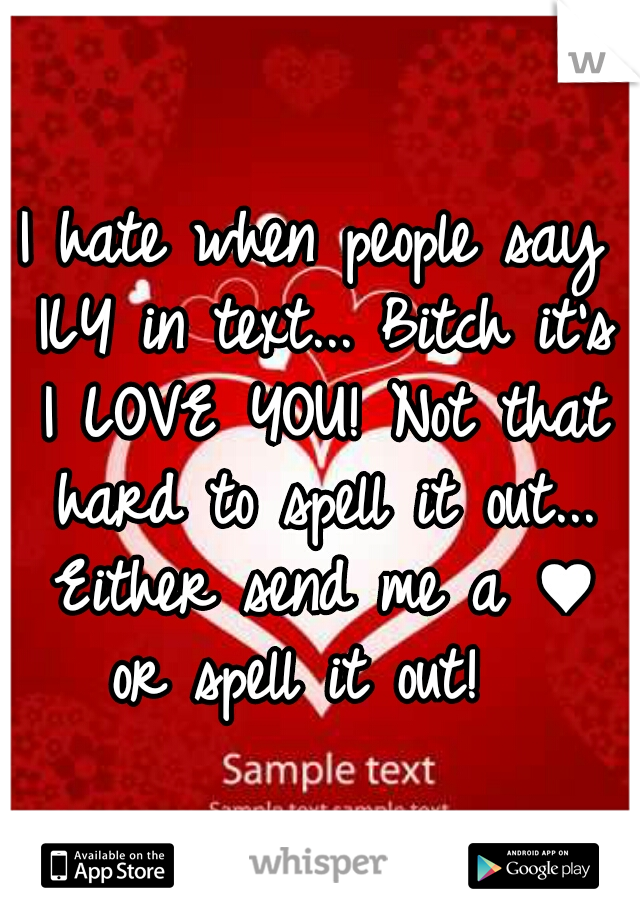 I hate when people say ILY in text... Bitch it's I LOVE YOU! Not that hard to spell it out... Either send me a ♥ or spell it out!