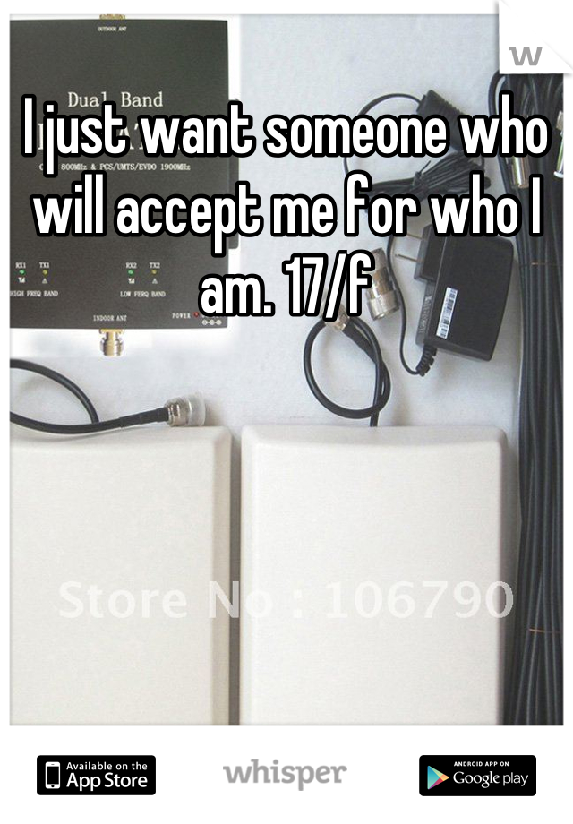 I just want someone who will accept me for who I am. 17/f