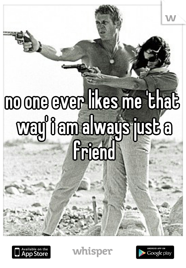 no one ever likes me 'that way' i am always just a friend