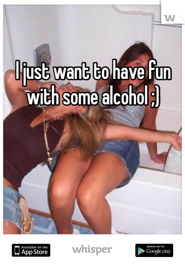 I just want to have fun with some alcohol ;)