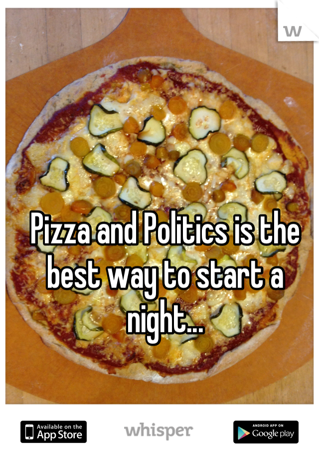 Pizza and Politics is the best way to start a night...