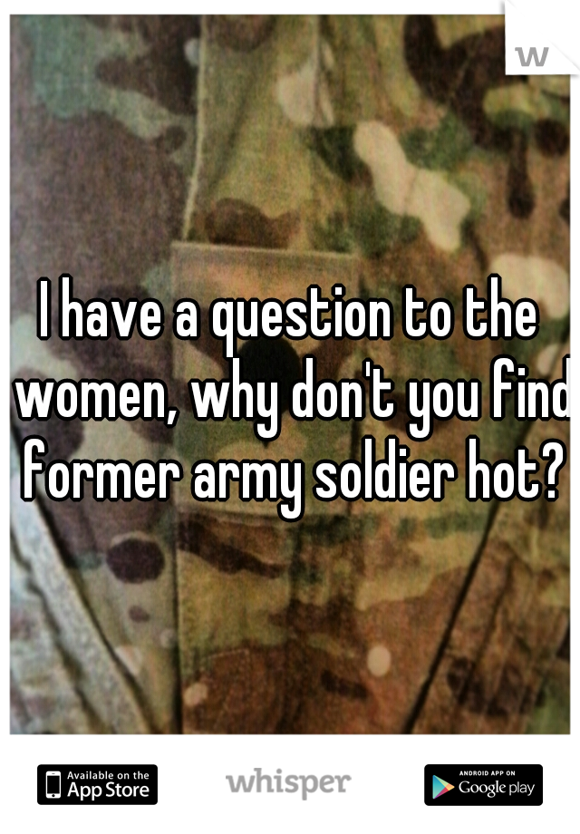 I have a question to the women, why don't you find former army soldier hot?