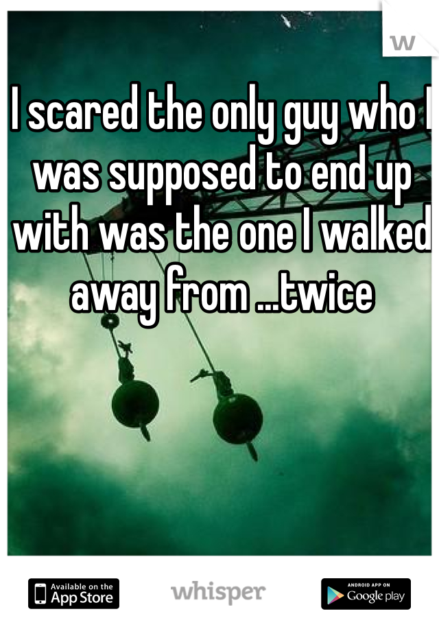 I scared the only guy who I was supposed to end up with was the one I walked away from ...twice