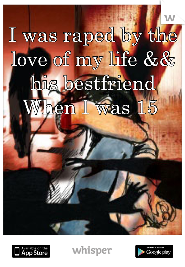 I was raped by the love of my life && his bestfriend  When I was 15
