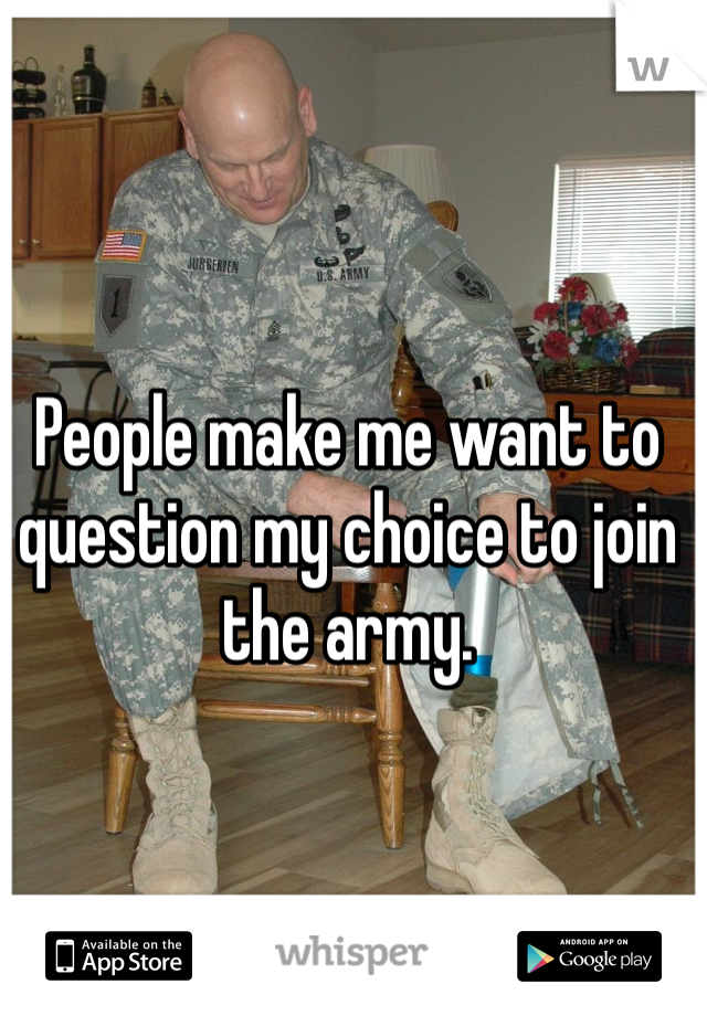 People make me want to question my choice to join the army.