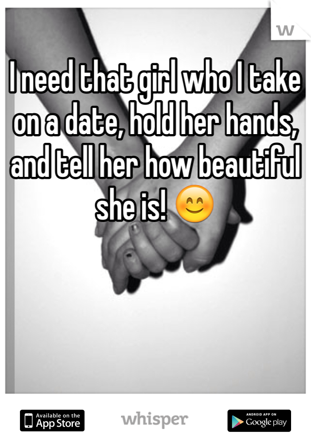 I need that girl who I take on a date, hold her hands, and tell her how beautiful she is! 😊