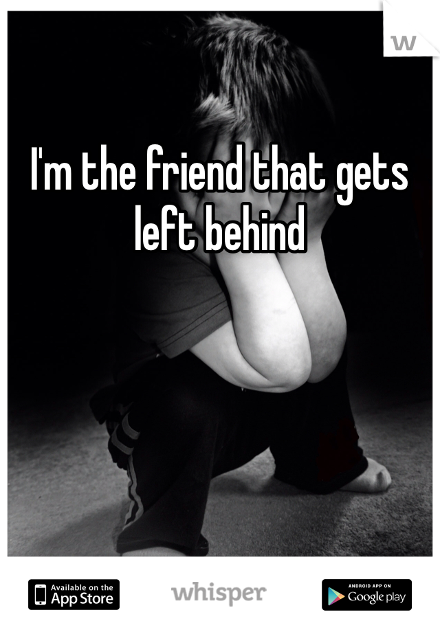 I'm the friend that gets left behind
