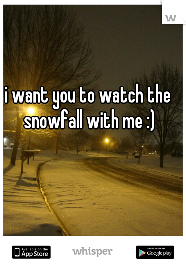 i want you to watch the snowfall with me :)