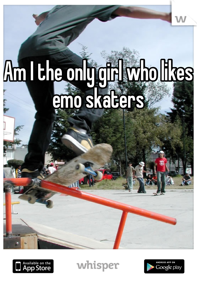 Am I the only girl who likes emo skaters