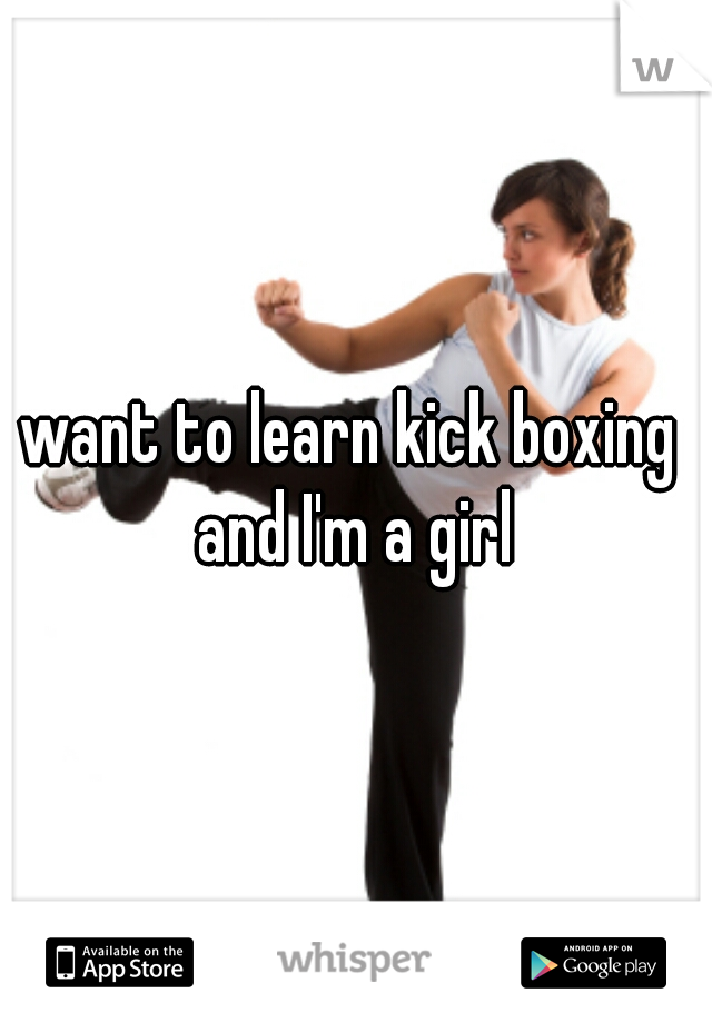 want to learn kick boxing  and I'm a girl