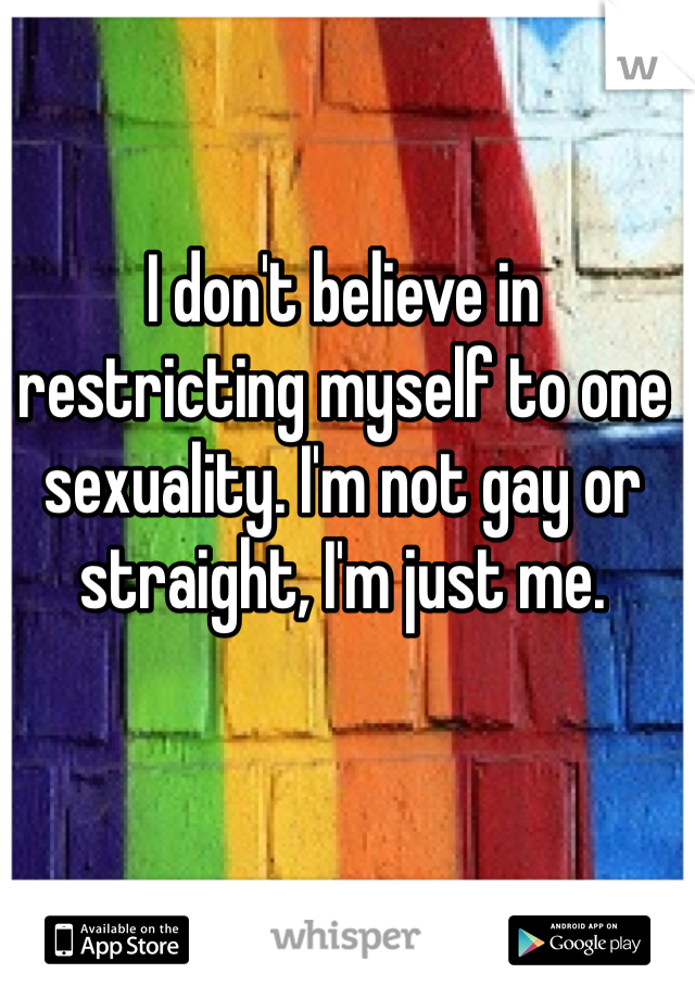 I don't believe in restricting myself to one sexuality. I'm not gay or straight, I'm just me.