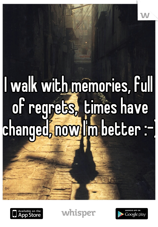 I walk with memories, full of regrets,  times have changed, now I'm better :-)