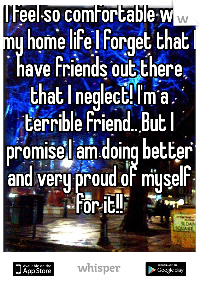 I feel so comfortable with my home life I forget that I have friends out there that I neglect! I'm a terrible friend.. But I promise I am doing better and very proud of myself for it!!