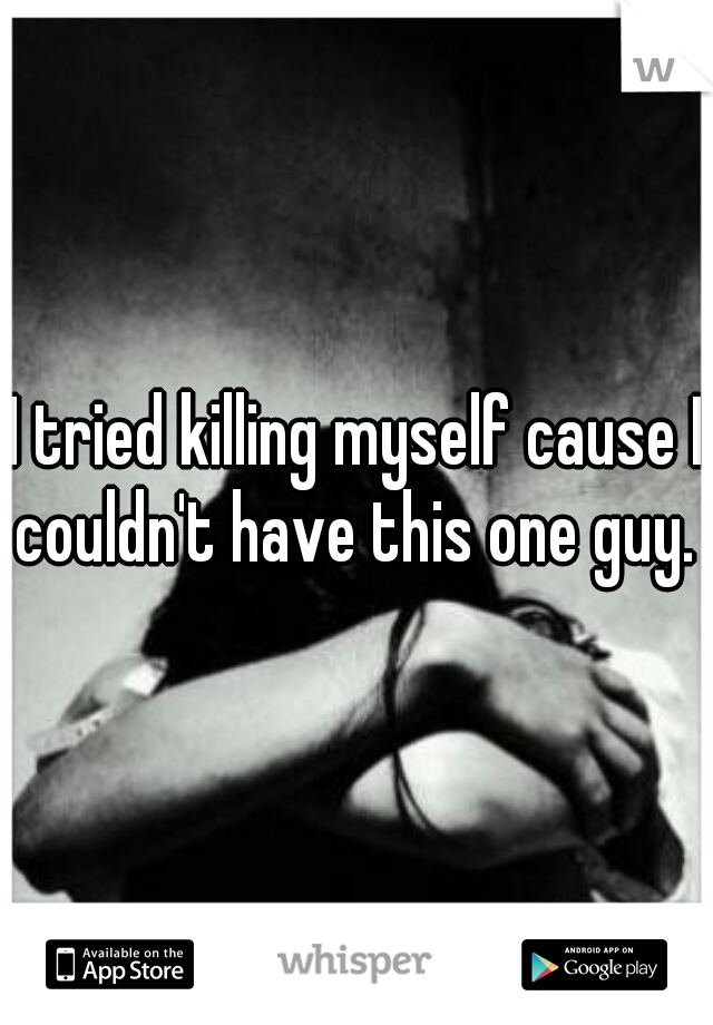 I tried killing myself cause I couldn't have this one guy.