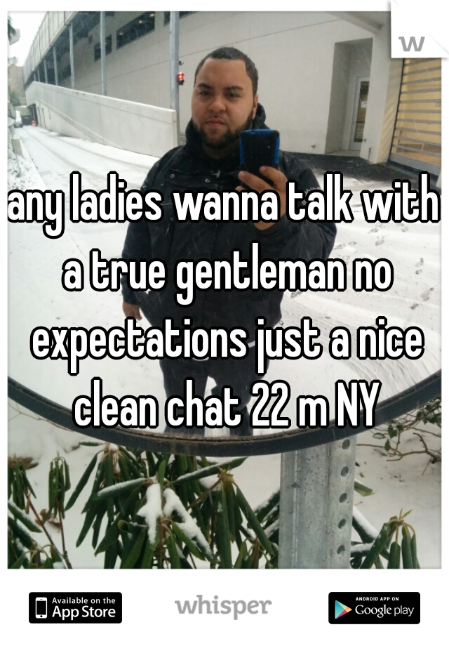 any ladies wanna talk with a true gentleman no expectations just a nice clean chat 22 m NY