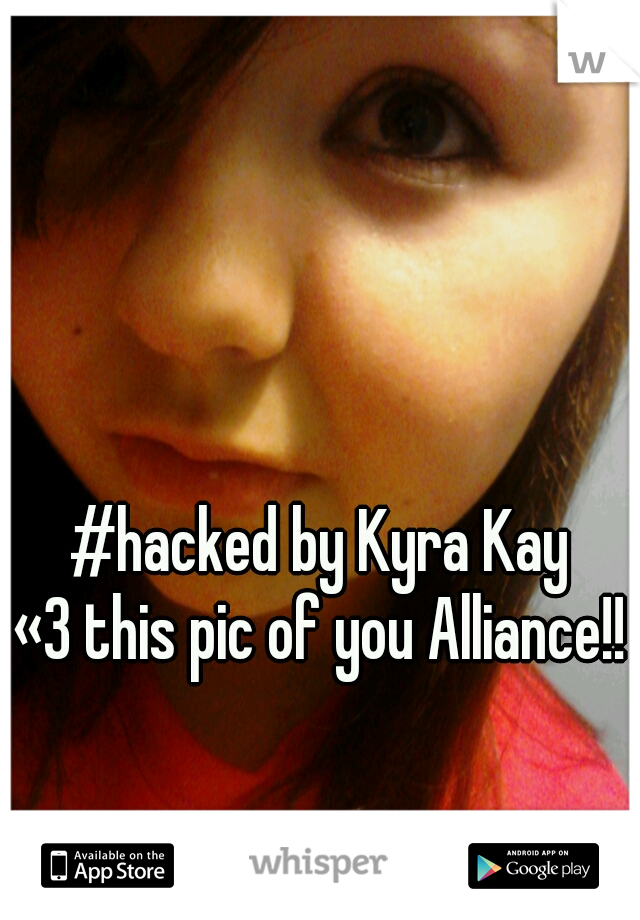#hacked by Kyra Kay «3 this pic of you Alliance!!