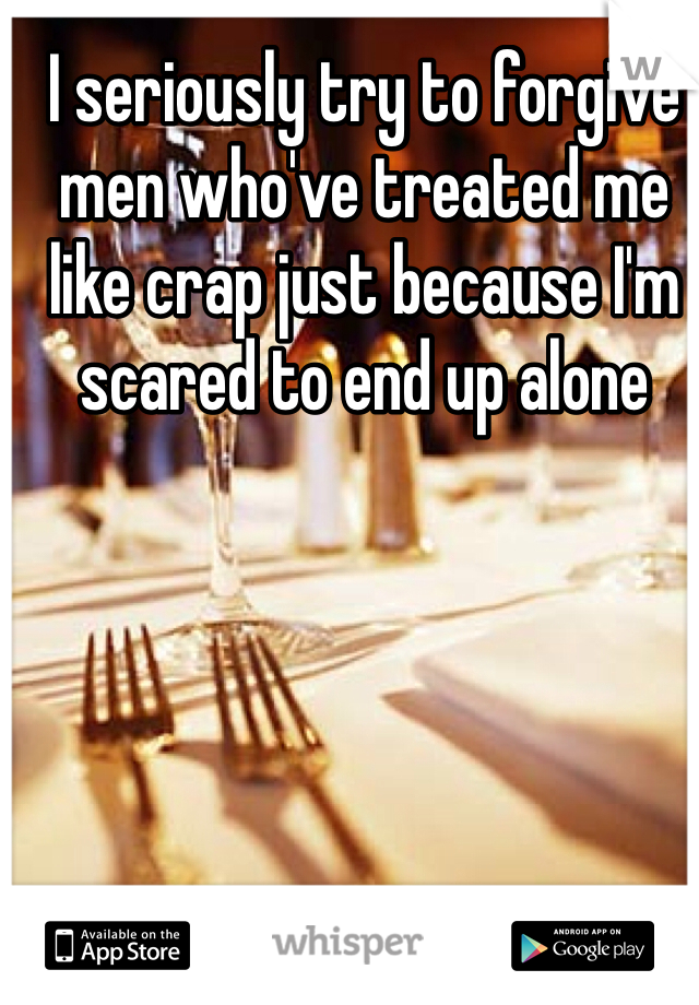 I seriously try to forgive men who've treated me like crap just because I'm scared to end up alone